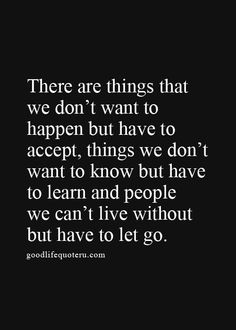 There are things that we don't want to happen but have to accept, things we don't want to know but have to learn and people we can't live without but have to let go