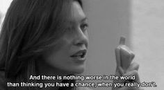And there is nothing worse in the world than thinking you have a chance when you really don't.  -Meredith Grey