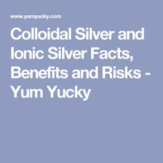 Colloidal Silver and Ionic Silver Facts, Benefits and Risks - Yum Yucky