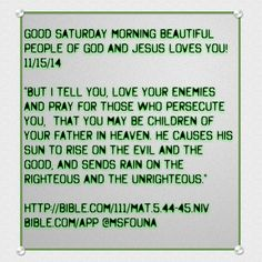 "Good Saturday morning beautiful people of God and Jesus loves you! 11/15/14  ""But I tell you, love your enemies and pray for those who persecute you,  that you may be children of your Father in heaven. He causes his sun to rise on the evil and the good, and sends rain on the righteous and the unrighteous.""  http://bible.com/111/mat.5.44-45.niv Bible.com/app @msfouna"