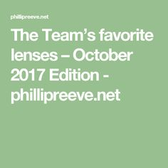 The Team's favorite lenses – October 2017 Edition - phillipreeve.net