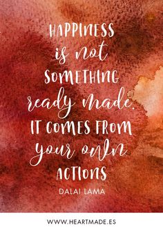 Happiness is not something ready-made. It comes from your own actions. ~ DALAI LAMA ~ Motivational quote for business success