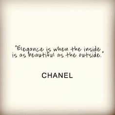 Elegance is when the inside is as beautiful as the outside ... Chanel Quote