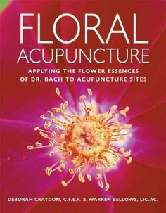 Floral Acupuncture: Applying The Flower Essences Of Dr. Bach To Accupuncture Sites