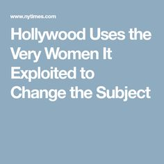Hollywood Uses the Very Women It Exploited to Change the Subject