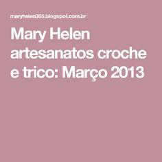 Mary Helen artesanatos croche e trico: Março 2013