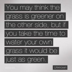 """You may think the grass is greener on the other side, but if you take the time to water your own grass it would be just as green."" ~ Unknown (via Tao of Dana) Great Quotes, Quotes To Live By, Me Quotes, Humorous Quotes, Amazing Quotes, Wisdom Quotes, Great Words, Wise Words, Comparing Yourself To Others"