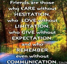 Friends are those who care without hesitation, who love without limitation, who give without expectation and who remember even without communication.