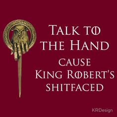 Talk To The Hand Cause King Robert's Shitfaced