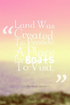 Land Was Created To Provide A Place For Boats To Visit. » Brooks Atkinson