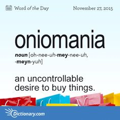 Dictionary.com's Word of the Day - oniomania - an uncontrollable desire to buy things.