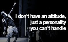 """""""I don't have an attitude, just a personality you can't handle"""" -J Cole"""
