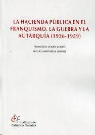 La hacienda pública en el franquismo : la guerra y la autarquía (1936-1959) / Francisco Comín Comín, Miguel Martorell Linares. Instituto de Estudios Fiscales, 2013
