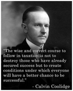 """""""The wise and correct course to follow in taxation is not to destroy those who have already secured success but to create conditions under which everyone will have a better chance to be successful."""" -- Calvin Coolidge"""