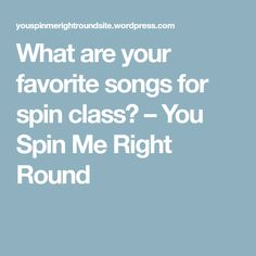 What are your favorite songs for spin class? – You Spin Me Right Round