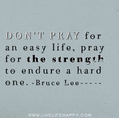 Don't pray for an easy life, pray for the strength to endure a hard one. -Bruce Lee