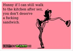Hunny, if I can still walk to the kitchen after sex, you don't deserve a fucking sandwich.
