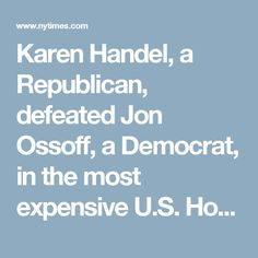 Karen Handel, a Republican, defeated Jon Ossoff, a Democrat, in the most expensive U.S. House race in history. The election was largely seen as a referendum on the first months of Donald J. Trump's presidency. Republicans maintain control of the seat, which was vacated by Tom Price, the new secretary of health and human services.