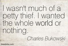 I wasn't much of a petty thief. I wanted the whole world or nothing - Charles Bukowski