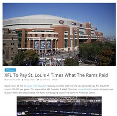 David Hunn Of The St. Louis Post-Dispatch recently reported that The XFL has agreed to pay The City Of St Louis $100,000 per game. This means that XFL Founder & WWE Chairman Vince McMahon and company is set to pay 4 times the amount that The Rams were paying to use The Dome At America's Center. Xfl Teams, Vince Mcmahon, The St, St Louis, Wwe, David, America, Times, Mansions