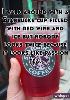 """I walk around with a Starbucks cup filled with red wine and ice but nobody looks twice because it looks like passion tea."""