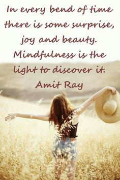 In every bend of time there is some surprise, joy and beauty. Mindfulness is the light to discover it. — Amit Ray