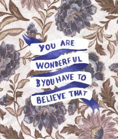 YOU are wonderful and you have to believe that.
