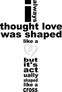 I Always Thought Love Was Shaped Like A Heart, But It's Actually Shaped Like a Cross