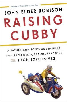 """Raising Cubby - A Father and Son's Adventures with Asperger's, Trains, Tractors, and High Explosives by John Elder Robison. Robinson also wrote the amazing """"Look Me In The Eye; My Life With Aspergers. Date, New Books, Books To Read, Books 2016, Practical Jokes, Crown, Aspergers, Kids Store, Father And Son"""