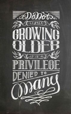Do not regret growing older, it is a privilege denied to many!!!!! TRUTH BOMB!!!!!!!