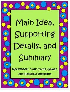 This Main Idea, Supporting Detail, and Summary Packet is a set of worksheets, games, task cards and graphic organizers to help your students master the concept of finding the main idea, using informational text. It is Common Core created for fourth and fifth graders and targets RI 4.2, and RI 5.2.