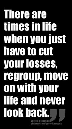 There are times in life when you just have to cut your losses, regroup, move on with your life and never look back.