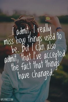 I admit, I really miss how things used to be. But I can also admit, that I've accepted the fact that things have changed^