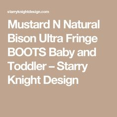 Mustard N Natural Bison Ultra Fringe BOOTS Baby and Toddler – Starry Knight Design