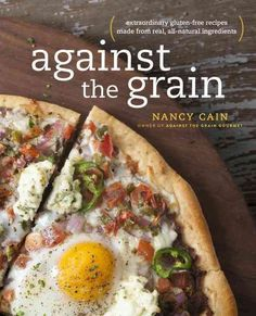Against the Grain: Extraordinary gluten-free recipes made from real all-natural ingredients