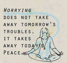 Anxiety does not take away tomorrows troubles so don't let it steal todays peace