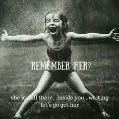 Remember her? She is still there....inside you....waiting.....let's go get her (your inner child)......