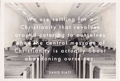 We are settling for a Christianity that revolves around catering to ourselves when the central message of Christianity is actually about abandoning ourselves. Faith Quotes, Words Quotes, Wise Words, Me Quotes, Sayings, Random Quotes, Bible Quotes, David Platt, Soli Deo Gloria