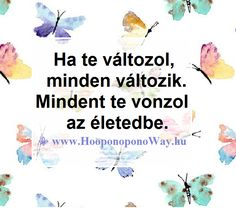 """Hálát adok a mai napért. Már tudod, hogy ha te változol, minden változik. Érzékeled, hogy mindent te vonzol az életedbe. Ha nem tetszik? Könnyen válthatsz csatornát. De ha egyszer átkapcsolsz, soha többé nem akarod a """"véletlenekre"""" bízni magad. Így szeretlek, Élet! ˙·٠•●♥ Ƹ̵̡Ӝ̵̨̄Ʒ ♥●•٠·˙ ⚜ Ho'oponoponoWay Magyarország ⚜ www.HooponoponoWay.hu Motivational Quotes, Inspirational Quotes, Positive Thoughts, Law Of Attraction, Picture Quotes, Bujo, Karma, Einstein, Life Hacks"""