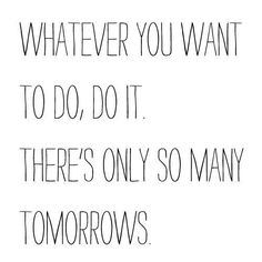 Whatever you want to do, do it. There's only so many tomorrows. #entrepreneur #entrepreneurship