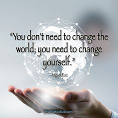 By changing yourself, you change the world. Do you believe as much?