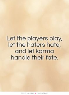 Let the players play,  let the haters hate,  and let karma  handle their fate.