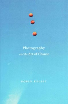 Photography and the art of chance / Robin Kelsey.