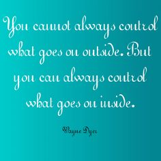 """You cannot always control what goes on outside. But you can always control what goes on inside."" ~Wayne Dyer  Solo-E.com"