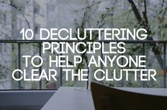 10 Decluttering Principles to Help Anyone Clear the Clutter.  Some great suggestions!