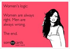 Women's logic: Women are always right. Men are always wrong. The end.