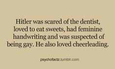 Hitler facts loved sweets, feminine writing, scared of dentist, suspected of being gay, loved cheerleading