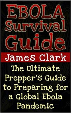 Ebola Survival Guide: The Ultimate Prepper's Guide to Preparing for a Global Ebola Pandemic (Ebola, Ebola Virus, Ebola Survival Guide)