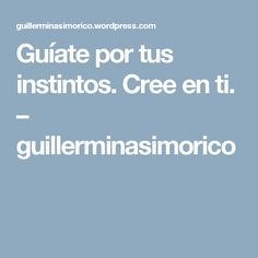 Guíate por tus instintos. Cree en ti. – guillerminasimorico