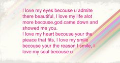 I love my eyes becouse u admite there beautiful, I love my life alot more becouse.god.came down and showed me you. I love my heart becouse your the pieace that fits, I love my smile becouse your the reason I smile, I love my soul becouse u Love Of My Life, My Love, Show Me Your, I Smile, My Eyes, My Heart, Meant To Be, God, Beautiful